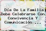 Día De La <b>Familia</b> Debe Celebrarse Con Convivencia Y Comunicación <b>...</b>