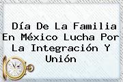 <b>Día De La Familia En México</b> Lucha Por La Integración Y Unión