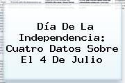 Día De La Independencia: Cuatro Datos Sobre El <b>4 De Julio</b>