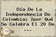 Día De La <b>Independencia De Colombia</b>: ¿por Qué Se Celebra El 20 De ...
