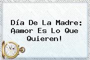 <b>Día De La Madre</b>: ¡amor Es Lo Que Quieren!