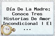 <b>Día De La Madre</b>: Conoce Tres Historias De Amor Incondicional | El <b>...</b>