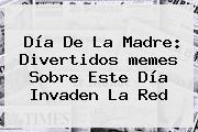 <b>Día De La Madre</b>: Divertidos <b>memes</b> Sobre Este Día Invaden La Red