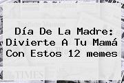 <b>Día De La Madre</b>: Divierte A Tu Mamá Con Estos 12 <b>memes</b>
