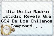 <b>Día De La Madre</b>: Estudio Revela Que 69% De Los Chilenos Comprará <b>...</b>