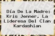 <b>Día De La Madre</b>: Kris Jenner, La Lideresa Del Clan Kardashian