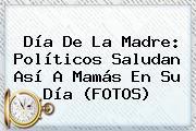 <b>Día De La Madre</b>: Políticos Saludan Así A Mamás En Su Día (FOTOS)