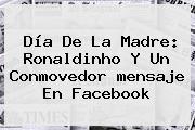 <b>Día De La Madre</b>: Ronaldinho Y Un Conmovedor <b>mensaje</b> En Facebook