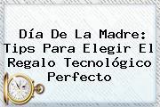 <b>Día De La Madre</b>: Tips Para Elegir El Regalo Tecnológico Perfecto