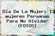 <b>Día De La Mujer</b>: 12 <b>mujeres</b> Peruanas Para No Olvidar (FOTOS)