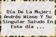 <b>Día De La Mujer</b>: Andrés Wiese Y Su Singular Saludo En Este <b>día</b> ...