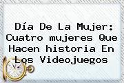 <b>Día De La Mujer</b>: Cuatro <b>mujeres</b> Que Hacen <b>historia</b> En Los Videojuegos