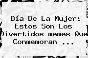 <b>Día De La Mujer</b>: Estos Son Los Divertidos <b>memes</b> Que Conmemoran ...