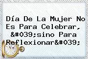 <b>Día De La Mujer</b> No Es Para Celebrar, &#039;sino Para Reflexionar&#039;