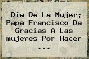 <b>Día De La Mujer</b>: Papa Francisco Da Gracias A Las <b>mujeres</b> Por Hacer ...