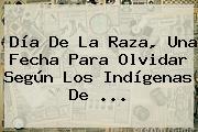 <b>Día De La Raza</b>, Una Fecha Para Olvidar Según Los Indígenas De ...