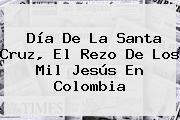 <b>Día De La Santa Cruz</b>, El Rezo De Los Mil Jesús En Colombia