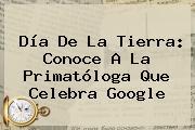 <b>Día De La Tierra</b>: Conoce A La Primatóloga Que Celebra Google