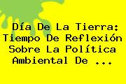 <b>Día De La Tierra</b>: Tiempo De Reflexión Sobre La Política Ambiental De <b>...</b>