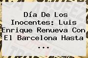 <b>Día De Los Inocentes</b>: Luis Enrique Renueva Con El Barcelona Hasta ...