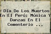 <b>Día De Los Muertos</b> En El Perú: Música Y Danzas En El Cementerio ...