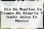 <b>Día De Muertos</b> Es Tiempo De Alegría Y Gusto único En México