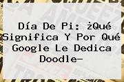 <b>Día De Pi</b>: ¿Qué Significa Y Por Qué Google Le Dedica Doodle?