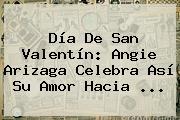 <b>Día De San Valentín</b>: Angie Arizaga Celebra Así Su Amor Hacia ...