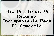 <b>Día Del Agua</b>, Un Recurso Indispensable Para El Comercio