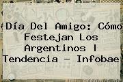 <b>Día Del Amigo</b>: Cómo Festejan Los Argentinos |<b> Tendencia - Infobae