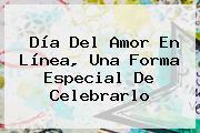 <b>Día Del Amor</b> En Línea, Una Forma Especial De Celebrarlo