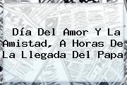 <b>Día Del Amor Y La Amistad</b>, A Horas De La Llegada Del Papa