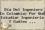<b>Día Del Ingeniero</b> En Colombia: Por Qué Estudiar Ingeniería Y Cuáles ...
