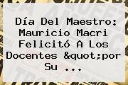 <b>Día Del Maestro</b>: Mauricio Macri Felicitó A Los Docentes &quot;por Su ...