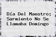 <b>Día Del Maestro</b>: Sarmiento No Se Llamaba Domingo