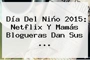 <b>Día Del Niño 2015</b>: Netflix Y Mamás Blogueras Dan Sus <b>...</b>