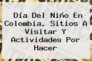 <b>Día Del Niño</b> En Colombia, Sitios A Visitar Y Actividades Por Hacer