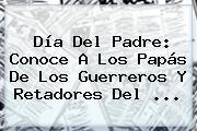 <b>Día Del Padre</b>: Conoce A Los Papás De Los Guerreros Y Retadores Del <b>...</b>