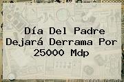 <b>Día Del Padre</b> Dejará Derrama Por 25000 Mdp