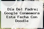 <b>Día Del Padre</b>: Google Conmemora Esta Fecha Con Doodle