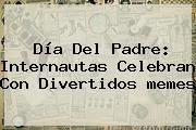 <b>Día Del Padre</b>: Internautas Celebran Con Divertidos <b>memes</b>
