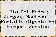 <b>Día Del Padre</b>: Juegos, Sorteos Y Pantalla Gigante En Parques Zonales