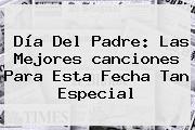 <b>Día Del Padre</b>: Las Mejores <b>canciones Para</b> Esta Fecha Tan Especial