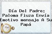 <b>Día Del Padre</b>: Paloma Fiuza Envía Emotivo <b>mensaje</b> A Su Papá