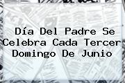 <b>Día Del Padre</b> Se Celebra Cada Tercer Domingo De Junio