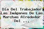 <b>Día Del Trabajador</b>: Las Imágenes De Las Marchas Alrededor Del <b>...</b>