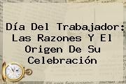 <b>Día Del Trabajador</b>: Las Razones Y El Origen De Su Celebración