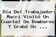 <b>Día Del Trabajador</b>: Macri Visitó Un Cuartel De Bomberos Y Grabó Un ...