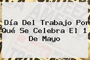 <b>Día Del Trabajo Por Qué Se Celebra</b> El 1 De Mayo