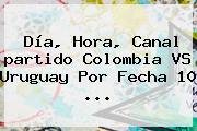 Día, Hora, Canal <b>partido Colombia</b> VS <b>Uruguay</b> Por Fecha 10 ...